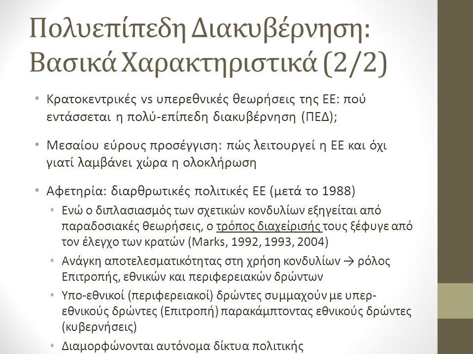 Πολυεπίπεδη Διακυβέρνηση: Βασικά Χαρακτηριστικά (2/2) Κρατοκεντρικές vs υπερεθνικές θεωρήσεις της ΕΕ: πού εντάσσεται η πολύ-επίπεδη διακυβέρνηση (ΠΕΔ); Μεσαίου εύρους προσέγγιση: πώς λειτουργεί η ΕΕ και όχι γιατί λαμβάνει χώρα η ολοκλήρωση Αφετηρία: διαρθρωτικές πολιτικές ΕΕ (μετά το 1988) Ενώ ο διπλασιασμός των σχετικών κονδυλίων εξηγείται από παραδοσιακές θεωρήσεις, ο τρόπος διαχείρισής τους ξέφυγε από τον έλεγχο των κρατών (Marks, 1992, 1993, 2004) Ανάγκη αποτελεσματικότητας στη χρήση κονδυλίων → ρόλος Επιτροπής, εθνικών και περιφερειακών δρώντων Υπο-εθνικοί (περιφερειακοί) δρώντες συμμαχούν με υπερ- εθνικούς δρώντες (Επιτροπή) παρακάμπτοντας εθνικούς δρώντες (κυβερνήσεις) Διαμορφώνονται αυτόνομα δίκτυα πολιτικής