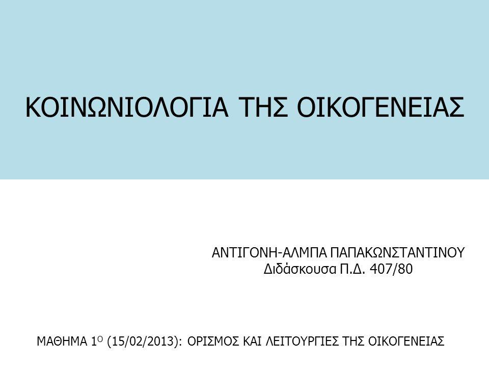 ΚΟΙΝΩΝΙΟΛΟΓΙΑ ΤΗΣ ΟΙΚΟΓΕΝΕΙΑΣ ΑΝΤΙΓΟΝΗ-ΑΛΜΠΑ ΠΑΠΑΚΩΝΣΤΑΝΤΙΝΟΥ Διδάσκουσα Π.Δ. 407/80 ΜΑΘΗΜΑ 1 Ο (15/02/2013): ΟΡΙΣΜΟΣ ΚΑΙ ΛΕΙΤΟΥΡΓΙΕΣ ΤΗΣ ΟΙΚΟΓΕΝΕΙΑΣ