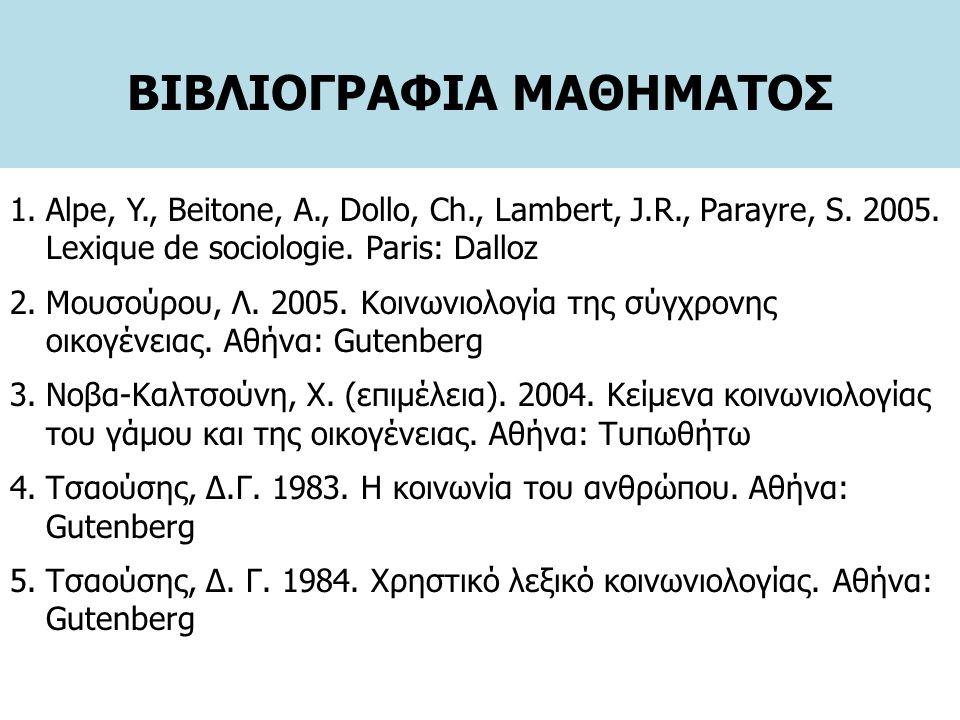 ΒΙΒΛΙΟΓΡΑΦΙΑ ΜΑΘΗΜΑΤΟΣ 1.Alpe, Y., Beitone, A., Dollo, Ch., Lambert, J.R., Parayre, S. 2005. Lexique de sociologie. Paris: Dalloz 2.Μουσούρου, Λ. 2005