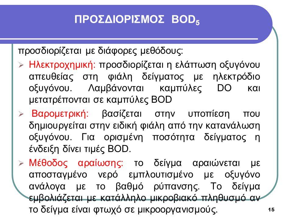 15 ΠΡΟΣΔΙΟΡΙΣΜΟΣ BOD 5 προσδιορίζεται με διάφορες μεθόδους:  Ηλεκτροχημική: προσδιορίζεται η ελάττωση οξυγόνου απευθείας στη φιάλη δείγματος με ηλεκτρόδιο οξυγόνου.