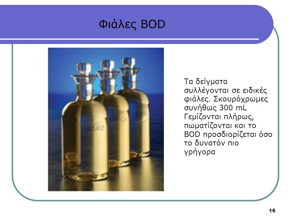 16 Φιάλες BOD Τα δείγματα συλλέγονται σε ειδικές φιάλες. Σκουρόχρωμες συνήθως 300 mL Γεμίζονται πλήρως, πωματίζονται και το BOD προσδιορίζεται όσο το