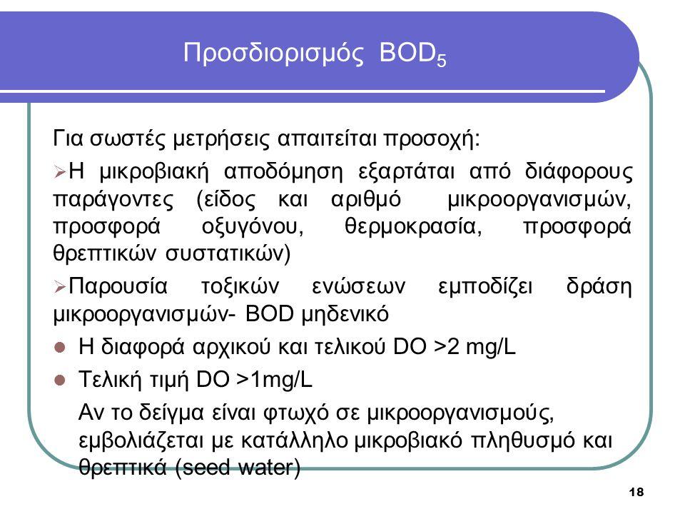 Προσδιορισμός BOD 5 Για σωστές μετρήσεις απαιτείται προσοχή:  Η μικροβιακή αποδόμηση εξαρτάται από διάφορους παράγοντες (είδος και αριθμό μικροοργανισμών, προσφορά οξυγόνου, θερμοκρασία, προσφορά θρεπτικών συστατικών)  Παρουσία τοξικών ενώσεων εμποδίζει δράση μικροοργανισμών- BOD μηδενικό Η διαφορά αρχικού και τελικού DO >2 mg/L Τελική τιμή DO >1mg/L Αν το δείγμα είναι φτωχό σε μικροοργανισμούς, εμβολιάζεται με κατάλληλο μικροβιακό πληθυσμό και θρεπτικά (seed water) 18