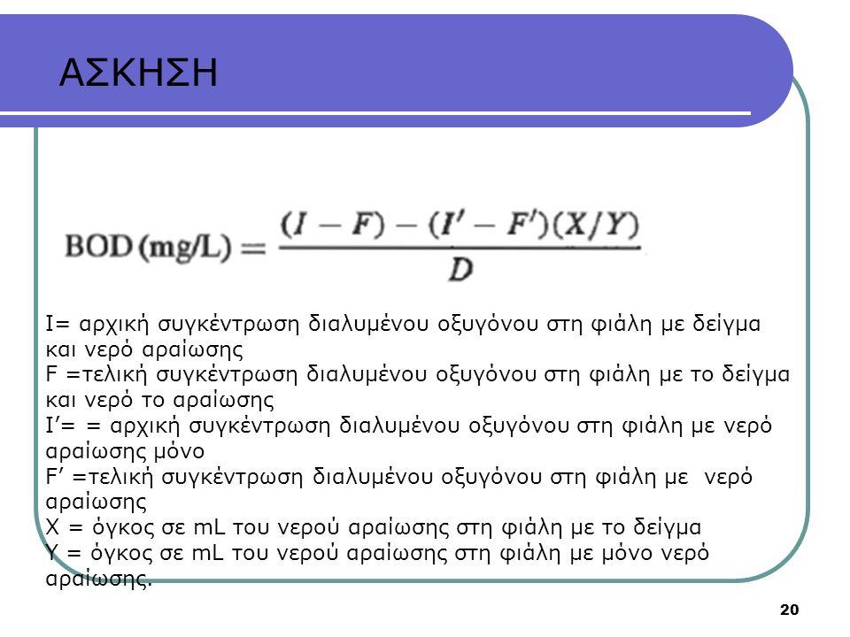 20 Ι= αρχική συγκέντρωση διαλυμένου οξυγόνου στη φιάλη με δείγμα και νερό αραίωσης F =τελική συγκέντρωση διαλυμένου οξυγόνου στη φιάλη με το δείγμα και νερό το αραίωσης Ι'= = αρχική συγκέντρωση διαλυμένου οξυγόνου στη φιάλη με νερό αραίωσης μόνο F' =τελική συγκέντρωση διαλυμένου οξυγόνου στη φιάλη με νερό αραίωσης Χ = όγκος σε mL του νερού αραίωσης στη φιάλη με το δείγμα Υ = όγκος σε mL του νερού αραίωσης στη φιάλη με μόνο νερό αραίωσης.
