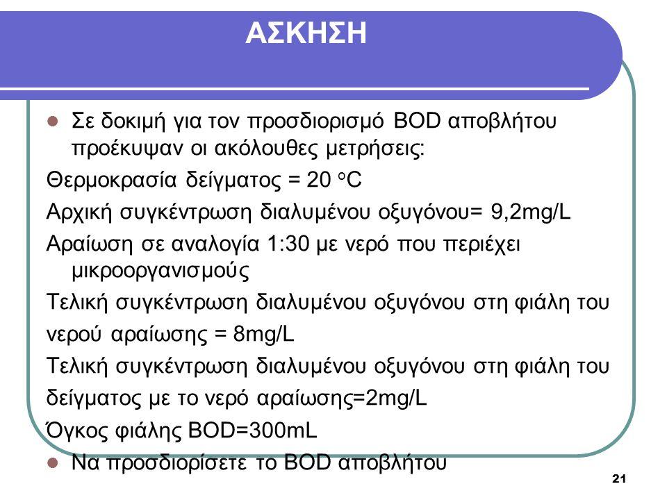 Σε δοκιμή για τον προσδιορισμό BOD αποβλήτου προέκυψαν οι ακόλουθες μετρήσεις: Θερμοκρασία δείγματος = 20 o C Αρχική συγκέντρωση διαλυμένου οξυγόνου= 9,2mg/L Αραίωση σε αναλογία 1:30 με νερό που περιέχει μικροοργανισμούς Τελική συγκέντρωση διαλυμένου οξυγόνου στη φιάλη του νερού αραίωσης = 8mg/L Τελική συγκέντρωση διαλυμένου οξυγόνου στη φιάλη του δείγματος με το νερό αραίωσης=2mg/L Όγκος φιάλης BOD=300mL Να προσδιορίσετε το BOD αποβλήτου 21