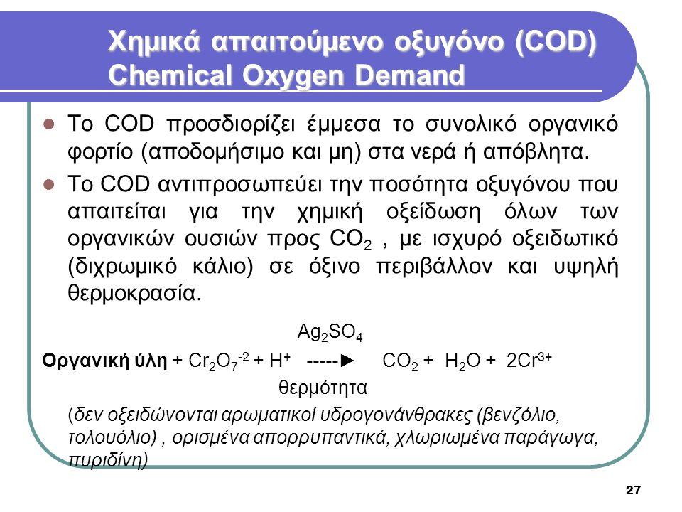 27 Χημικά απαιτούμενο οξυγόνο (COD) Chemical Oxygen Demand Το COD προσδιορίζει έμμεσα το συνολικό οργανικό φορτίο (αποδομήσιμο και μη) στα νερά ή απόβ