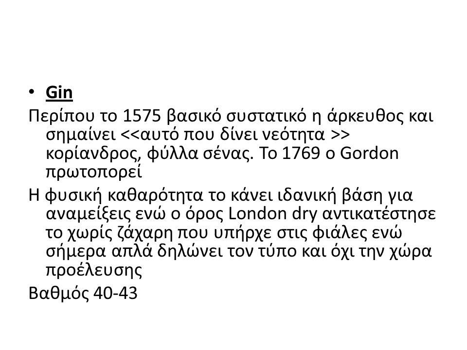 Gin Περίπου το 1575 βασικό συστατικό η άρκευθος και σημαίνει > κορίανδρος, φύλλα σένας. Το 1769 ο Gordon πρωτοπορεί Η φυσική καθαρότητα το κάνει ιδανι