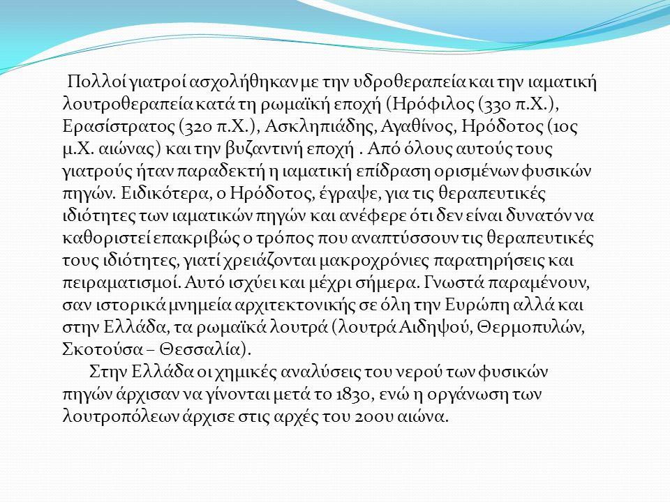 Πολλοί γιατροί ασχολήθηκαν με την υδροθεραπεία και την ιαματική λουτροθεραπεία κατά τη ρωμαϊκή εποχή (Ηρόφιλος (330 π.Χ.), Ερασίστρατος (320 π.Χ.), Ασκληπιάδης, Αγαθίνος, Ηρόδοτος (1ος μ.Χ.
