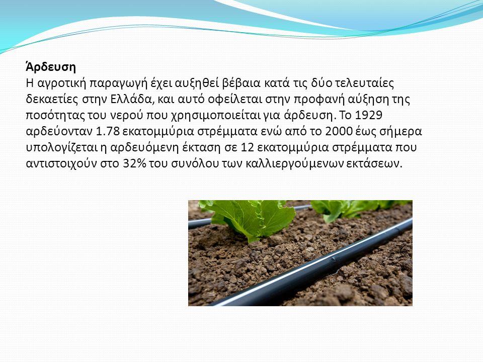 Άρδευση Η αγροτική παραγωγή έχει αυξηθεί βέβαια κατά τις δύο τελευταίες δεκαετίες στην Ελλάδα, και αυτό οφείλεται στην προφανή αύξηση της ποσότητας του νερού που χρησιμοποιείται για άρδευση.