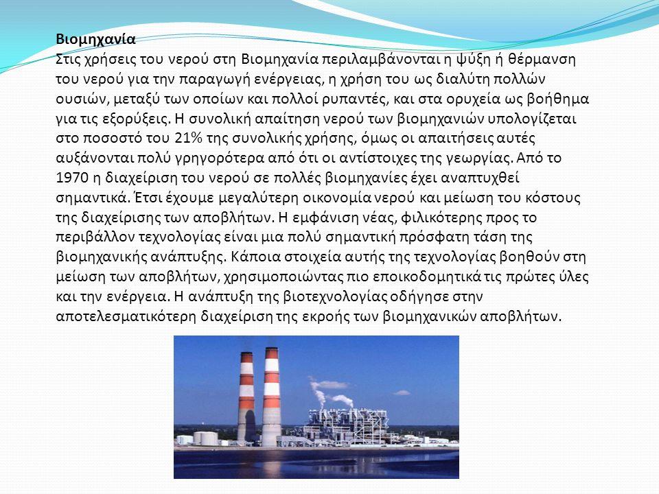 Βιομηχανία Στις χρήσεις του νερού στη Βιομηχανία περιλαμβάνονται η ψύξη ή θέρμανση του νερού για την παραγωγή ενέργειας, η χρήση του ως διαλύτη πολλών ουσιών, μεταξύ των οποίων και πολλοί ρυπαντές, και στα ορυχεία ως βοήθημα για τις εξορύξεις.