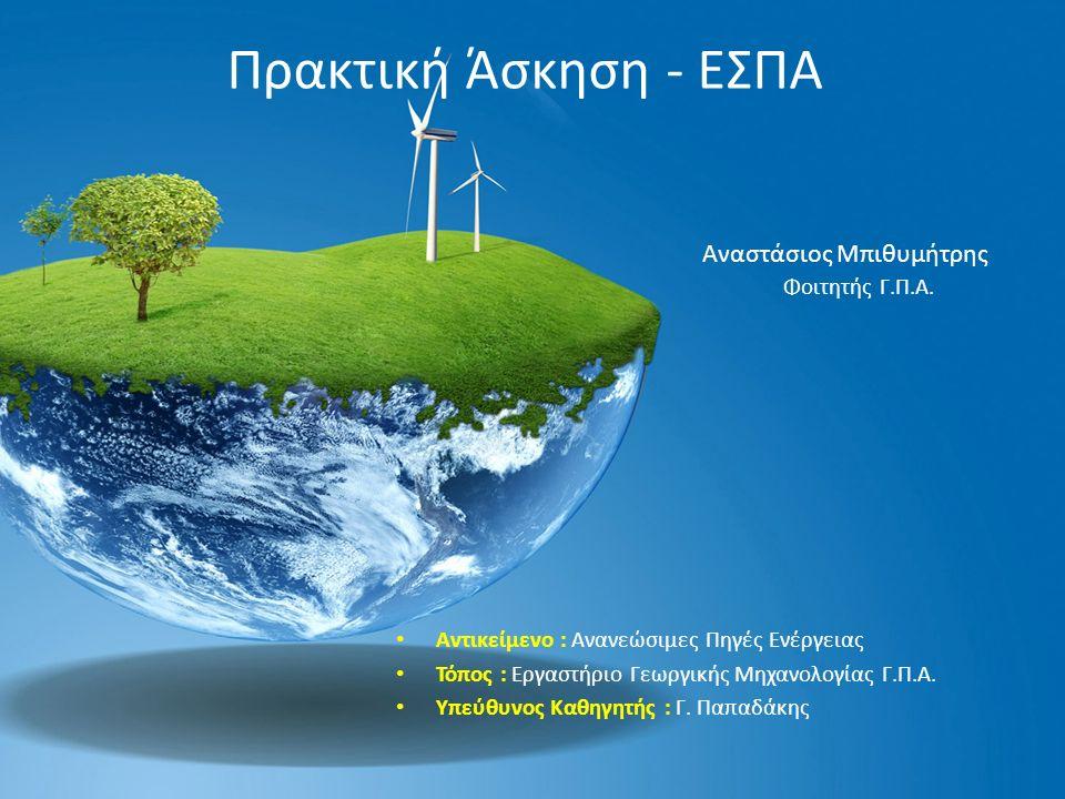 Πρακτική Άσκηση - ΕΣΠΑ Αντικείμενο : Ανανεώσιμες Πηγές Ενέργειας Τόπος : Εργαστήριο Γεωργικής Μηχανολογίας Γ.Π.Α.
