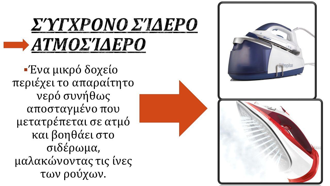  Ένα μικρό δοχείο περιέχει το απαραίτητο νερό συνήθως αποσταγμένο που μετατρέπεται σε ατμό και βοηθάει στο σιδέρωμα, μαλακώνοντας τις ίνες των ρούχων.