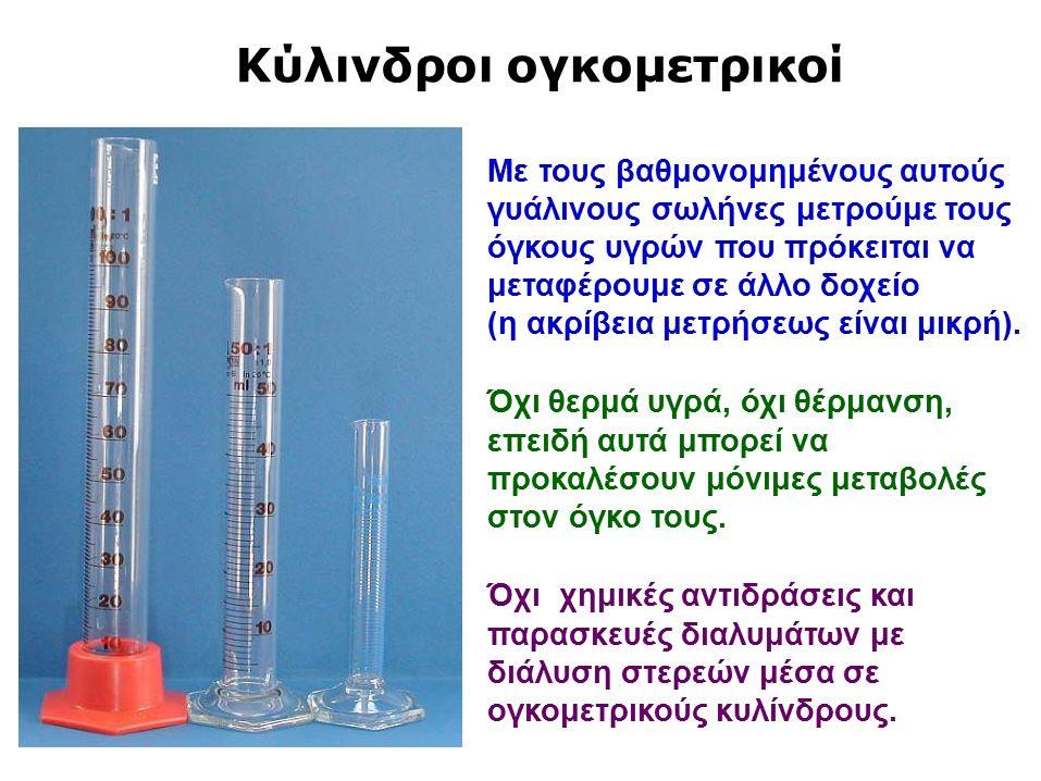 Κύλινδροι ογκομετρικοί Με τους βαθμονομημένους αυτούς γυάλινους σωλήνες μετρούμε τους όγκους υγρών που πρόκειται να μεταφέρουμε σε άλλο δοχείο (η ακρίβεια μετρήσεως είναι μικρή).