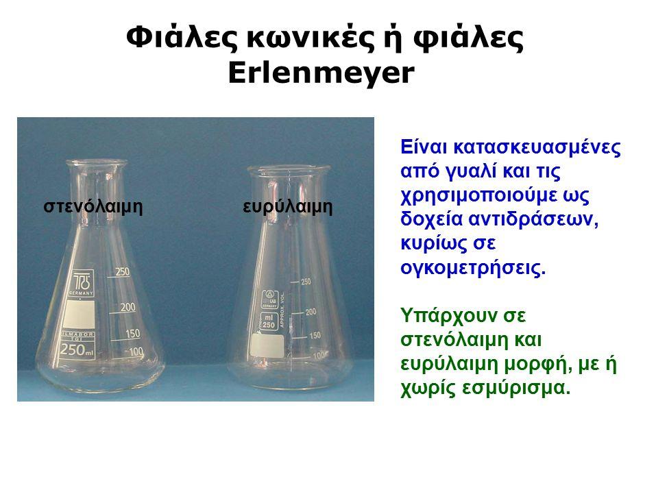 Φιάλες κωνικές ή φιάλες Erlenmeyer στενόλαιμη ευρύλαιμη Είναι κατασκευασμένες από γυαλί και τις χρησιμοποιούμε ως δοχεία αντιδράσεων, κυρίως σε ογκομετρήσεις.