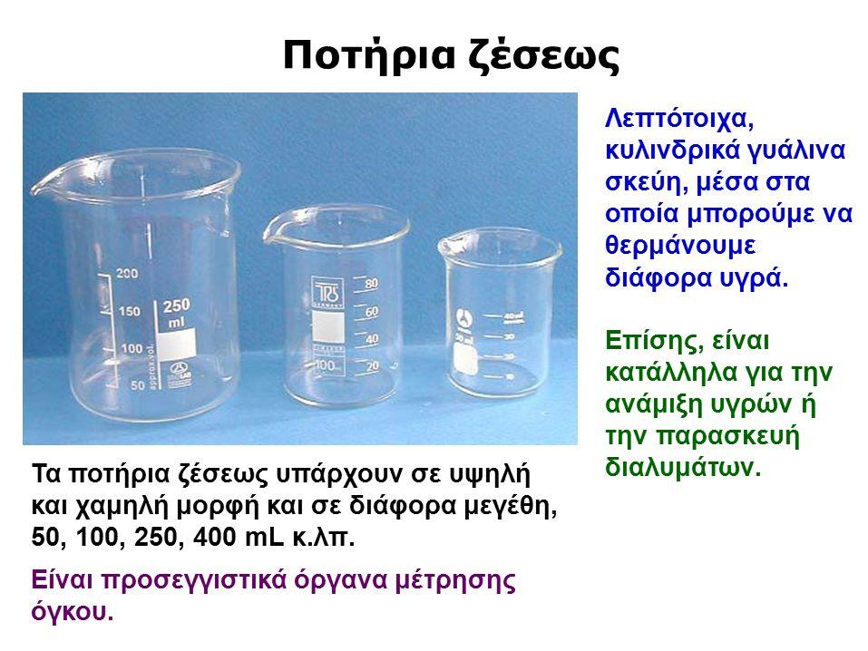 Ποτήρια ζέσεως Λεπτότοιχα, κυλινδρικά γυάλινα σκεύη, μέσα στα οποία μπορούμε να θερμάνουμε διάφορα υγρά.