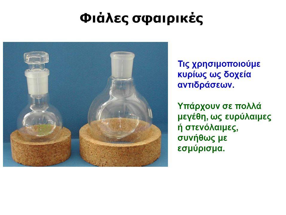 Φιάλες σφαιρικές Τις χρησιμοποιούμε κυρίως ως δοχεία αντιδράσεων.