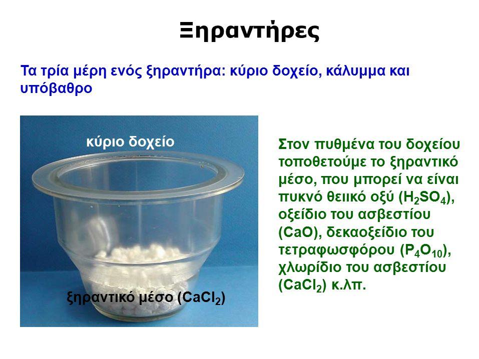 Ξηραντήρες Στον πυθμένα του δοχείου τοποθετούμε το ξηραντικό μέσο, που μπορεί να είναι πυκνό θειικό οξύ (H 2 SO 4 ), οξείδιο του ασβεστίου (CaO), δεκαοξείδιο του τετραφωσφόρου (P 4 O 10 ), χλωρίδιο του ασβεστίου (CaCl 2 ) κ.λπ.