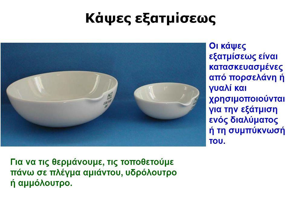 Κάψες εξατμίσεως Οι κάψες εξατμίσεως είναι κατασκευασμένες από πορσελάνη ή γυαλί και χρησιμοποιούνται για την εξάτμιση ενός διαλύματος ή τη συμπύκνωσή του.