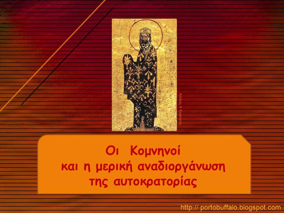 Οι Κομνηνοί και η μερική αναδιοργάνωση της αυτοκρατορίας http:// portobuffalo.blogspot.com Αλέξιος Α΄Κομνηνός
