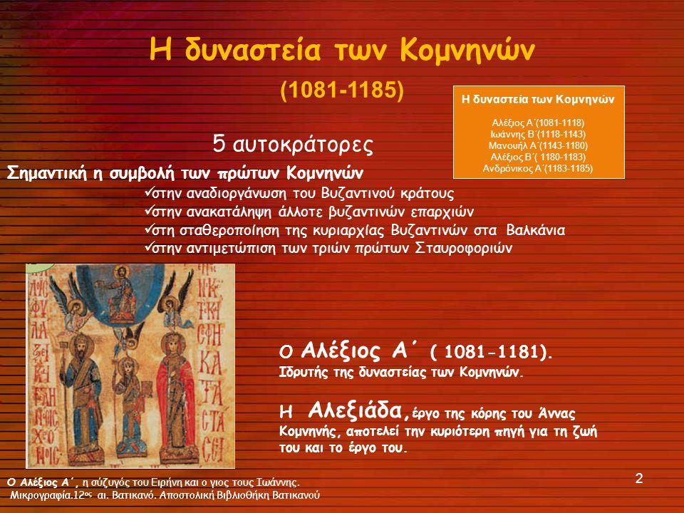 2 Η δυναστεία των Κομνηνών (1081-1185) 5 αυτοκράτορες Σημαντική η συμβολή των πρώτων Κομνηνών στην αναδιοργάνωση του Βυζαντινού κράτους στην ανακατάληψη άλλοτε βυζαντινών επαρχιών στη σταθεροποίηση της κυριαρχίας Βυζαντινών στα Βαλκάνια στην αντιμετώπιση των τριών πρώτων Σταυροφοριών Ο Αλέξιος Α΄ ( 1081-1181).