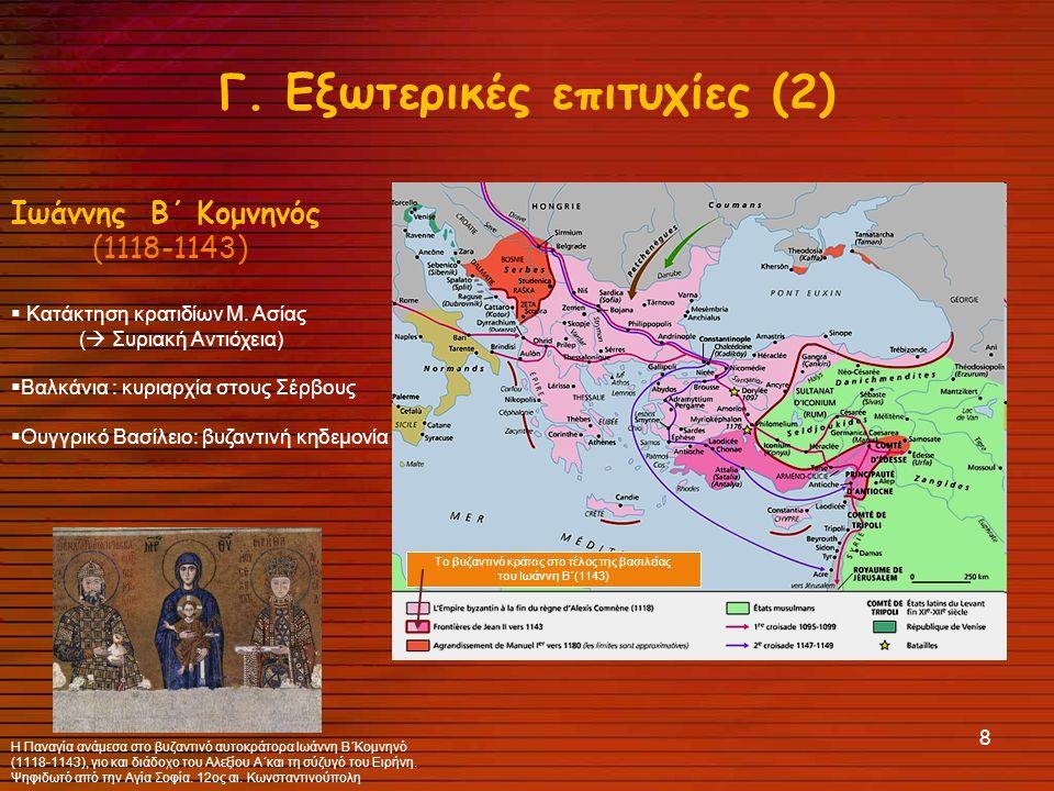 8 Γ.Εξωτερικές επιτυχίες (2) Ιωάννης Β΄ Κομνηνός (1118-1143)  Κατάκτηση κρατιδίων Μ.