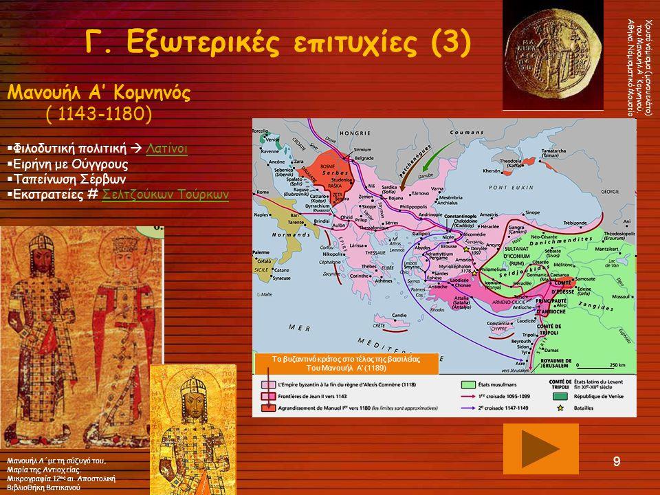 9 Γ. Εξωτερικές επιτυχίες (3) Μανουήλ Α' Κομνηνός ( 1143-1180)  Φιλοδυτική πολιτική  ΛατίνοιΛατίνοι  Ειρήνη με Ούγγρους  Ταπείνωση Σέρβων  Εκστρα
