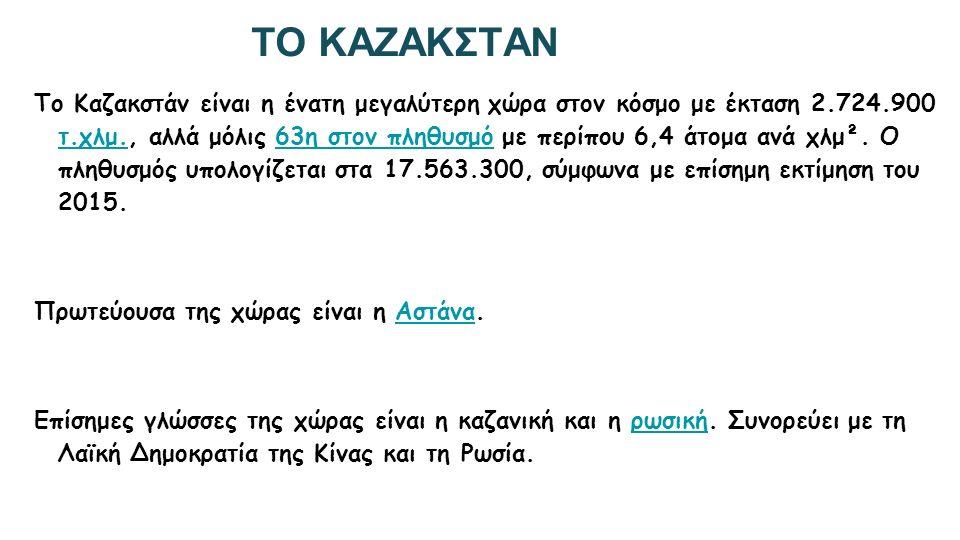 ΤΟ ΚΑΖΑΚΣΤΑΝ Το Καζακστάν είναι η ένατη μεγαλύτερη χώρα στον κόσμο με έκταση 2.724.900 τ.χλμ., αλλά μόλις 63η στον πληθυσμό με περίπου 6,4 άτομα ανά χλμ².