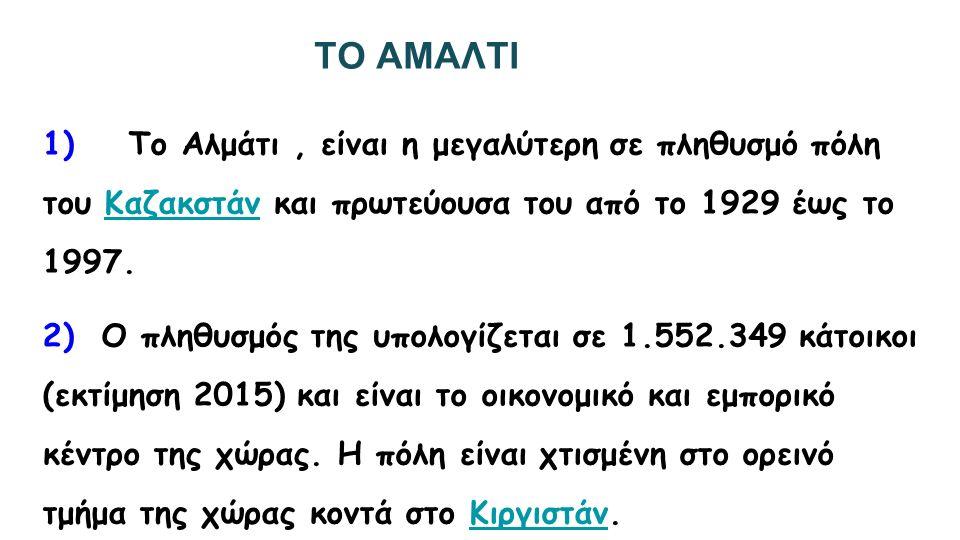 ΤΟ ΑΜΑΛΤΙ 1) Το Αλμάτι, είναι η μεγαλύτερη σε πληθυσμό πόλη του Καζακστάν και πρωτεύουσα του από το 1929 έως το 1997.Καζακστάν 2) Ο πληθυσμός της υπολογίζεται σε 1.552.349 κάτοικοι (εκτίμηση 2015) και είναι το οικονομικό και εμπορικό κέντρο της χώρας.