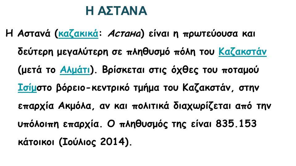 Η ΑΣΤΑΝΑ H Αστανά (καζακικά: Астана) είναι η πρωτεύουσα και δεύτερη μεγαλύτερη σε πληθυσμό πόλη του Καζακστάν (μετά το Αλμάτι). Βρίσκεται στις όχθες τ