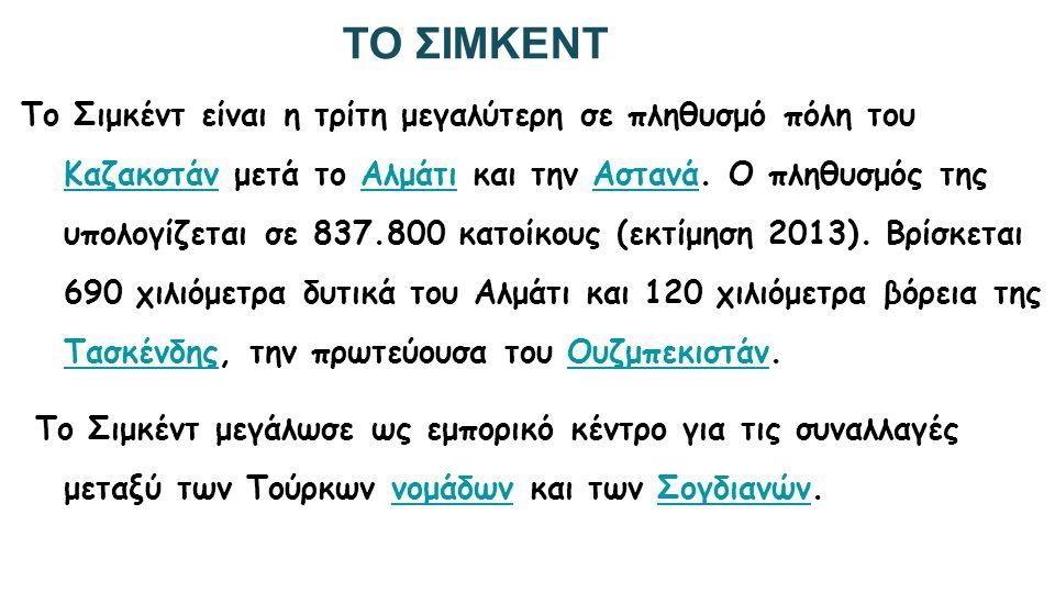 ΤΟ ΣΙΜΚΕΝΤ Το Σιμκέντ είναι η τρίτη μεγαλύτερη σε πληθυσμό πόλη του Καζακστάν μετά το Αλμάτι και την Αστανά. Ο πληθυσμός της υπολογίζεται σε 837.800 κ
