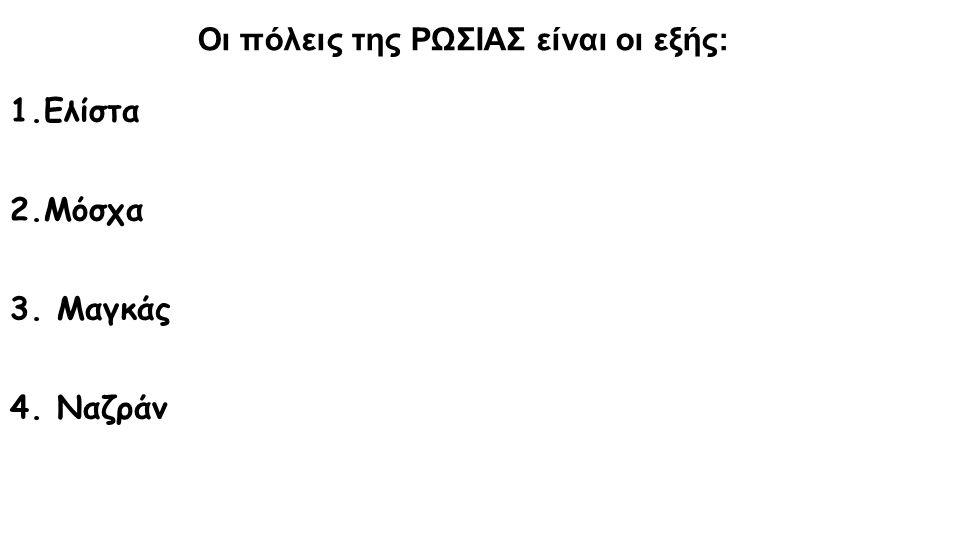 Οι πόλεις της ΡΩΣΙΑΣ είναι οι εξής: 1.Ελίστα 2.Μόσχα 3. Μαγκάς 4. Ναζράν