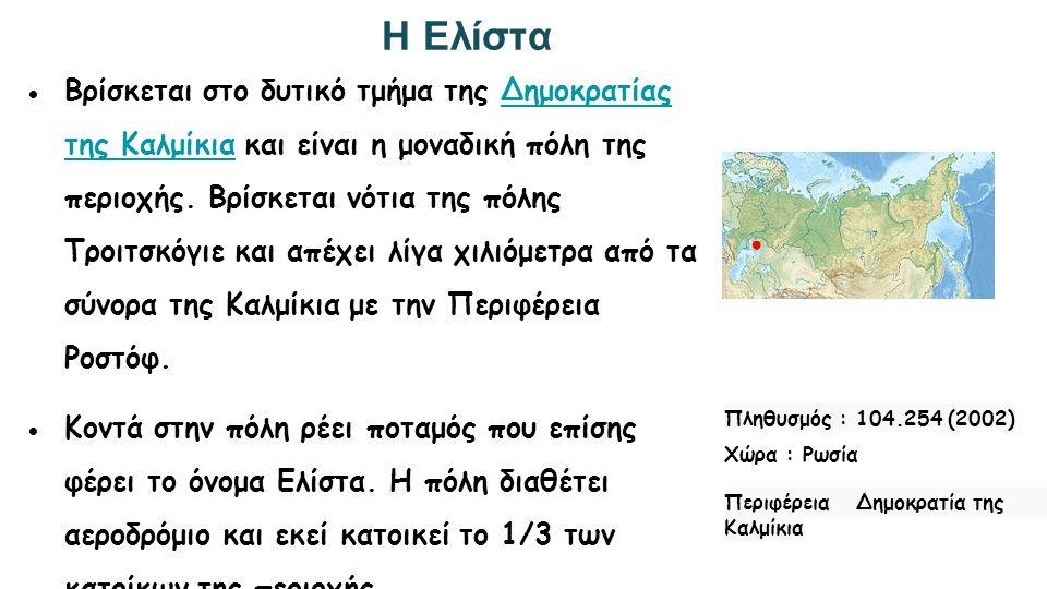 Η Ελίστα Πληθυσμός : 104.254 (2002) Χώρα : Ρωσία Περιφέρεια Δημοκρατία της Καλμίκια ● ●Βρίσκεται στο δυτικό τμήμα της Δημοκρατίας της Καλμίκια και είν
