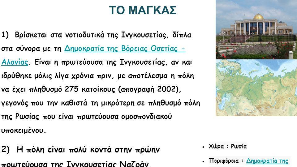 ΤΟ ΝΑΖΡΑΝ ➔ Βρίσκεται στην δυτική Ινγκουσετία, δίπλα στα σύνορα με την Δημοκρατία της Βόρειας Οσετίας - Αλανίας και πολύ κοντά στο χωριό Μαισκίι και η πόλη ήταν η πρωτεύουσα της Δημοκρατίας της Ινγκουσετίας μέχρι το 2002, χρονιά που αντικαταστάθηκε από το Μαγκάς.Δημοκρατία της Βόρειας Οσετίας - ΑλανίαςΔημοκρατίας της ΙνγκουσετίαςΜαγκάς ➔ Σήμερα είναι η μεγαλύτερη πόλη της Ινγκουσετίας με πληθυσμό 125.066 κατοίκους, 124.791 κατοίκους περισσότερους από το Μαγκάς.