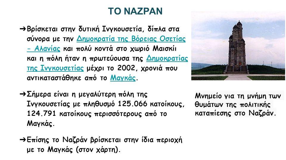 ΤΟ ΝΑΖΡΑΝ ➔ Βρίσκεται στην δυτική Ινγκουσετία, δίπλα στα σύνορα με την Δημοκρατία της Βόρειας Οσετίας - Αλανίας και πολύ κοντά στο χωριό Μαισκίι και η