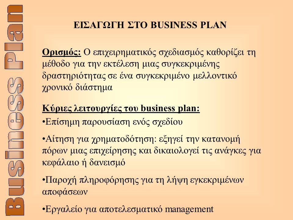 ΕΙΣΑΓΩΓΗ ΣΤΟ BUSINESS PLAN Ορισμός: Ο επιχειρηματικός σχεδιασμός καθορίζει τη μέθοδο για την εκτέλεση μιας συγκεκριμένης δραστηριότητας σε ένα συγκεκριμένο μελλοντικό χρονικό διάστημα Κύριες λειτουργίες του business plan: Επίσημη παρουσίαση ενός σχεδίου Αίτηση για χρηματοδότηση: εξηγεί την κατανομή πόρων μιας επιχείρησης και δικαιολογεί τις ανάγκες για κεφάλαιο ή δανεισμό Παροχή πληροφόρησης για τη λήψη εγκεκριμένων αποφάσεων Εργαλείο για αποτελεσματικό management