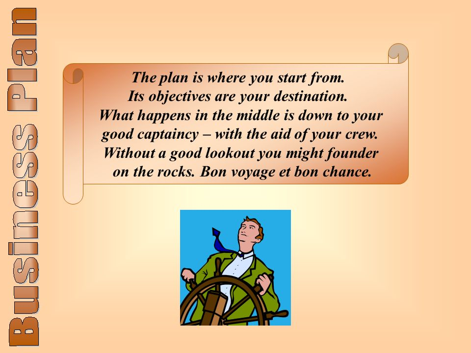 The plan is where you start from. Its objectives are your destination. What happens in the middle is down to your good captaincy – with the aid of you