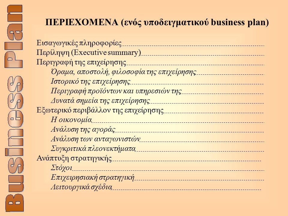ΠΕΡΙΕΧΟΜΕΝΑ (ενός υποδειγματικού business plan) Εισαγωγικές πληροφορίες Περίληψη (Executive summary) Περιγραφή της επιχείρησης Όραμα, αποστολή, φιλοσοφία της επιχείρησης Ιστορικό της επιχείρησης Περιγραφή προϊόντων και υπηρεσιών της Δυνατά σημεία της επιχείρησης Εξωτερικό περιβάλλον της επιχείρησης Η οικονομία Ανάλυση της αγοράς Ανάλυση των ανταγωνιστών Συγκριτικά πλεονεκτήματα Ανάπτυξη στρατηγικής Στόχοι Επιχειρησιακή στρατηγική Λειτουργικά σχέδια