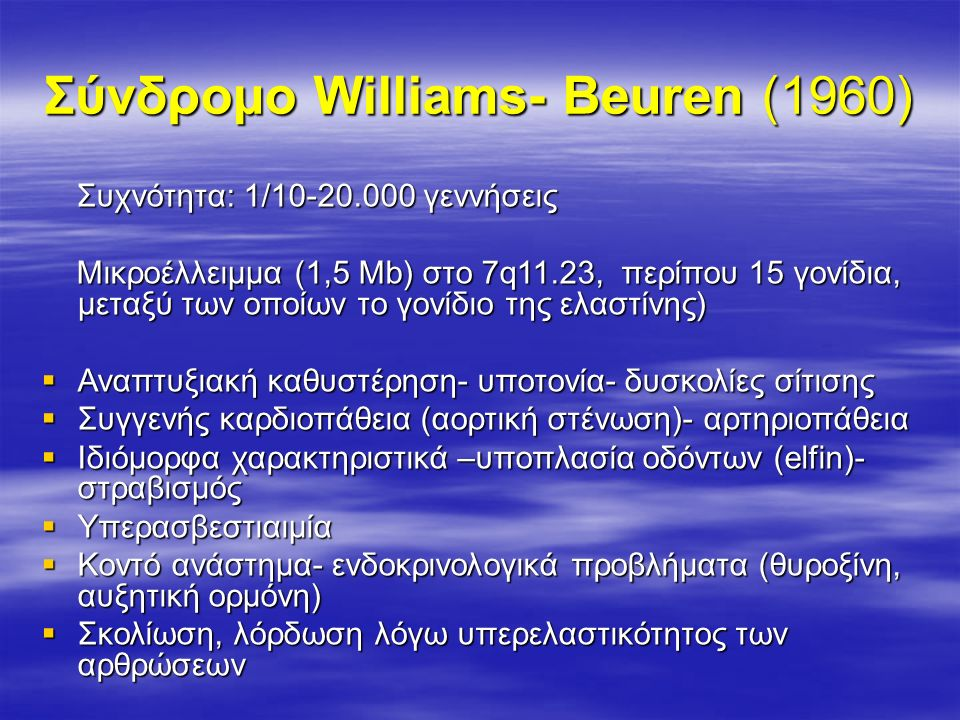 Σύνδρομο Williams- Beuren (1960) Συχνότητα: 1/10-20.000 γεννήσεις Συχνότητα: 1/10-20.000 γεννήσεις Μικροέλλειμμα (1,5 Μb) στο 7q11.23, περίπου 15 γονίδια, μεταξύ των οποίων το γονίδιο της ελαστίνης) Μικροέλλειμμα (1,5 Μb) στο 7q11.23, περίπου 15 γονίδια, μεταξύ των οποίων το γονίδιο της ελαστίνης)  Αναπτυξιακή καθυστέρηση- υποτονία- δυσκολίες σίτισης  Συγγενής καρδιοπάθεια (αορτική στένωση)- αρτηριοπάθεια  Ιδιόμορφα χαρακτηριστικά –υποπλασία οδόντων (elfin)- στραβισμός  Υπερασβεστιαιμία  Κοντό ανάστημα- ενδοκρινολογικά προβλήματα (θυροξίνη, αυξητική ορμόνη)  Σκολίωση, λόρδωση λόγω υπερελαστικότητος των αρθρώσεων