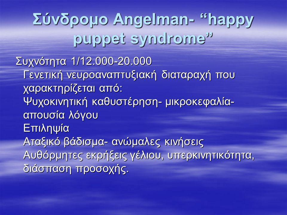 Σύνδρομο Angelman- happy puppet syndrome Συχνότητα 1/12.000-20.000 Γενετική νευροαναπτυξιακή διαταραχή που χαρακτηρίζεται από: Ψυχοκινητική καθυστέρηση- μικροκεφαλία- απουσία λόγου Επιληψία Αταξικό βάδισμα- ανώμαλες κινήσεις Αυθόρμητες εκρήξεις γέλιου, υπερκινητικότητα, διάσπαση προσοχής.
