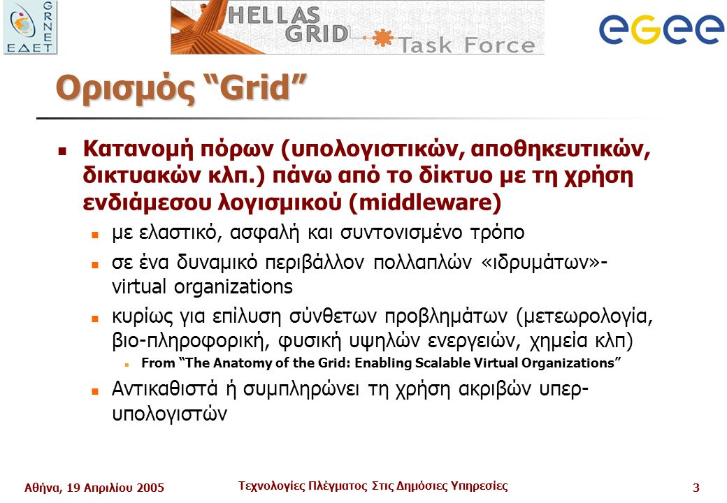 Αθήνα, 19 Απριλίου 2005 Τεχνολογίες Πλέγματος Στις Δημόσιες Υπηρεσίες 3 Ορισμός Grid Κατανομή πόρων (υπολογιστικών, αποθηκευτικών, δικτυακών κλπ.) πάνω από το δίκτυο με τη χρήση ενδιάμεσου λογισμικού (middleware) με ελαστικό, ασφαλή και συντονισμένο τρόπο σε ένα δυναμικό περιβάλλον πολλαπλών «ιδρυμάτων»- virtual organizations κυρίως για επίλυση σύνθετων προβλημάτων (μετεωρολογία, βιο-πληροφορική, φυσική υψηλών ενεργειών, χημεία κλπ) From The Anatomy of the Grid: Enabling Scalable Virtual Organizations Αντικαθιστά ή συμπληρώνει τη χρήση ακριβών υπερ- υπολογιστών
