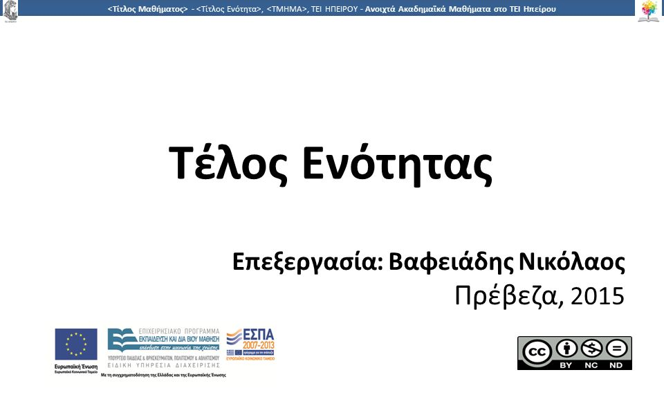 1717 -,, ΤΕΙ ΗΠΕΙΡΟΥ - Ανοιχτά Ακαδημαϊκά Μαθήματα στο ΤΕΙ Ηπείρου Τέλος Ενότητας Επεξεργασία: Βαφειάδης Νικόλαος Πρέβεζα, 2015