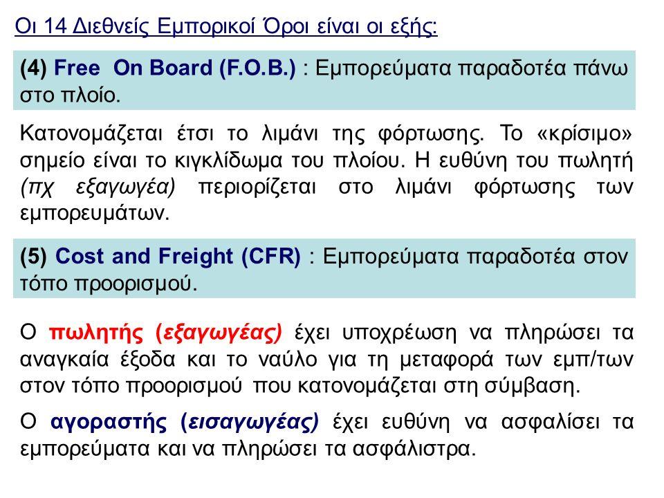Οι 14 Διεθνείς Εμπορικοί Όροι είναι οι εξής: (4) Free On Board (F.O.B.) : Εμπορεύματα παραδοτέα πάνω στο πλοίο. Κατονομάζεται έτσι το λιμάνι της φόρτω
