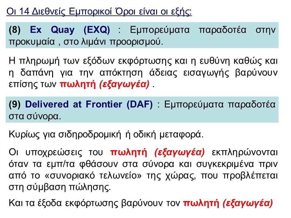 Οι 14 Διεθνείς Εμπορικοί Όροι είναι οι εξής: (8) Ex Quay (EXQ) : Εμπορεύματα παραδοτέα στην προκυμαία, στο λιμάνι προορισμού. (9) Delivered at Frontie