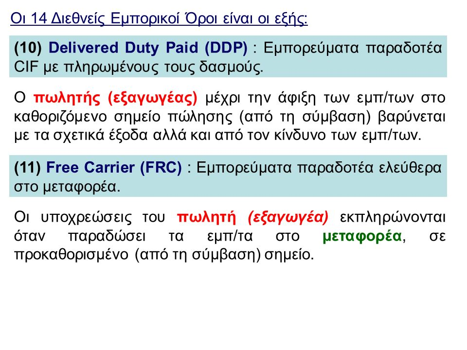 Οι 14 Διεθνείς Εμπορικοί Όροι είναι οι εξής: (10) Delivered Duty Paid (DDP) : Εμπορεύματα παραδοτέα CIF με πληρωμένους τους δασμούς. (11) Free Carrier