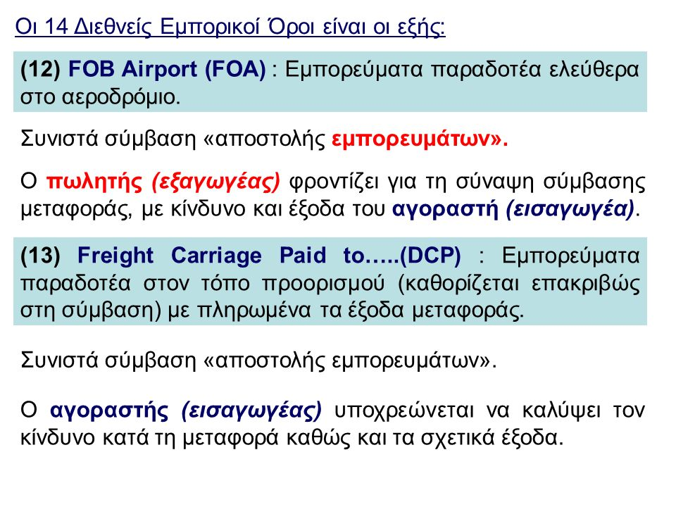 Οι 14 Διεθνείς Εμπορικοί Όροι είναι οι εξής: (12) FOB Airport (FOA) : Εμπορεύματα παραδοτέα ελεύθερα στο αεροδρόμιο. (13) Freight Carriage Paid to…..(