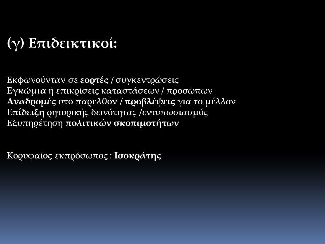 (γ) Επιδεικτικοί: Εκφωνούνταν σε εορτές / συγκεντρώσεις Εγκώμια ή επικρίσεις καταστάσεων / προσώπων Αναδρομές στο παρελθόν / προβλέψεις για το μέλλον Επίδειξη ρητορικής δεινότητας /εντυπωσιασμός Εξυπηρέτηση πολιτικών σκοπιμοτήτων Κορυφαίος εκπρόσωπος : Ισοκράτης