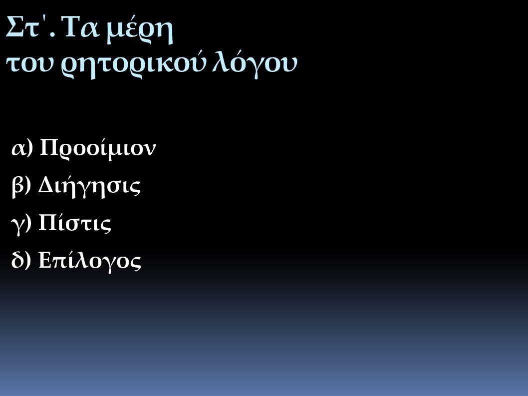 Στ΄. Τα μέρη του ρητορικού λόγου α) Προοίμιον β) Διήγησις γ) Πίστις δ) Επίλογος