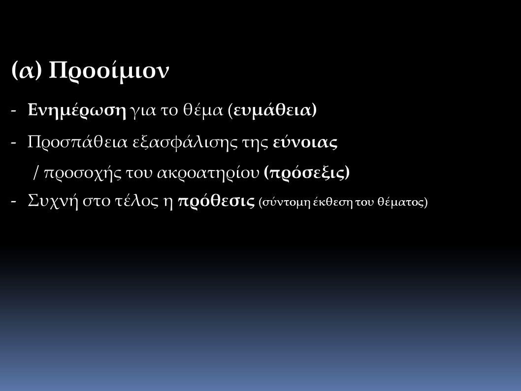 (α) Προοίμιον - Ενημέρωση για το θέμα (ευμάθεια) - Προσπάθεια εξασφάλισης της εύνοιας / προσοχής του ακροατηρίου (πρόσεξις) - Συχνή στο τέλος η πρόθεσις (σύντομη έκθεση του θέματος)