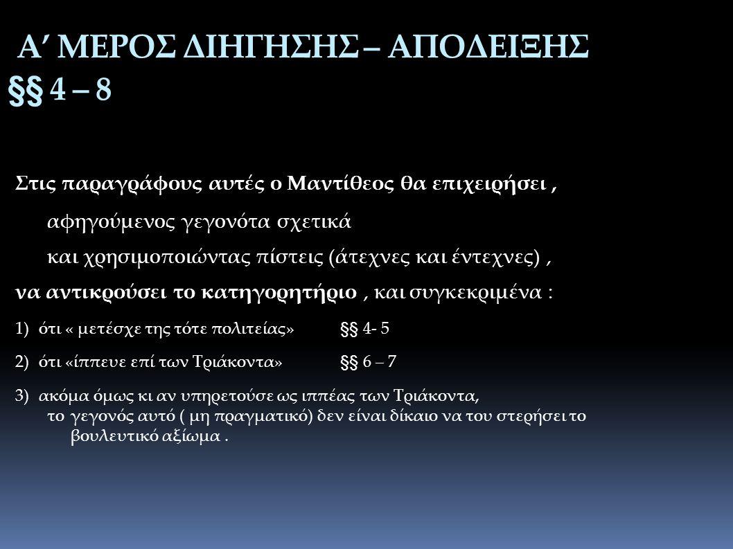 Α' ΜΕΡΟΣ ΔΙΗΓΗΣΗΣ – ΑΠΟΔΕΙΞΗΣ §§ 4 – 8 Στις παραγράφους αυτές ο Μαντίθεος θα επιχειρήσει, αφηγούμενος γεγονότα σχετικά και χρησιμοποιώντας πίστεις (άτεχνες και έντεχνες), να αντικρούσει το κατηγορητήριο, και συγκεκριμένα : 1)ότι « μετέσχε της τότε πολιτείας» §§ 4- 5 2)ότι «ίππευε επί των Τριάκοντα» §§ 6 – 7 3)ακόμα όμως κι αν υπηρετούσε ως ιππέας των Τριάκοντα, το γεγονός αυτό ( μη πραγματικό) δεν είναι δίκαιο να του στερήσει το βουλευτικό αξίωμα.