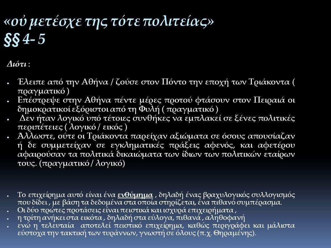 «οὐ μετέσχε της τότε πολιτείας» §§ 4- 5 Διότι : ● Έλειπε από την Αθήνα / ζούσε στον Πόντο την εποχή των Τριάκοντα ( πραγματικό ) ● Επέστρεψε στην Αθήνα πέντε μέρες προτού φτάσουν στον Πειραιά οι δημοκρατικοί εξόριστοι από τη Φυλή ( πραγματικό ) ● Δεν ήταν λογικό υπό τέτοιες συνθήκες να εμπλακεί σε ξένες πολιτικές περιπέτειες ( λογικό / εικός ) ● Άλλωστε, ούτε οι Τριάκοντα παρείχαν αξιώματα σε όσους απουσίαζαν ή δε συμμετείχαν σε εγκληματικές πράξεις αφενός, και αφετέρου αφαιρούσαν τα πολιτικά δικαιώματα των ίδιων των πολιτικών εταίρων τους.