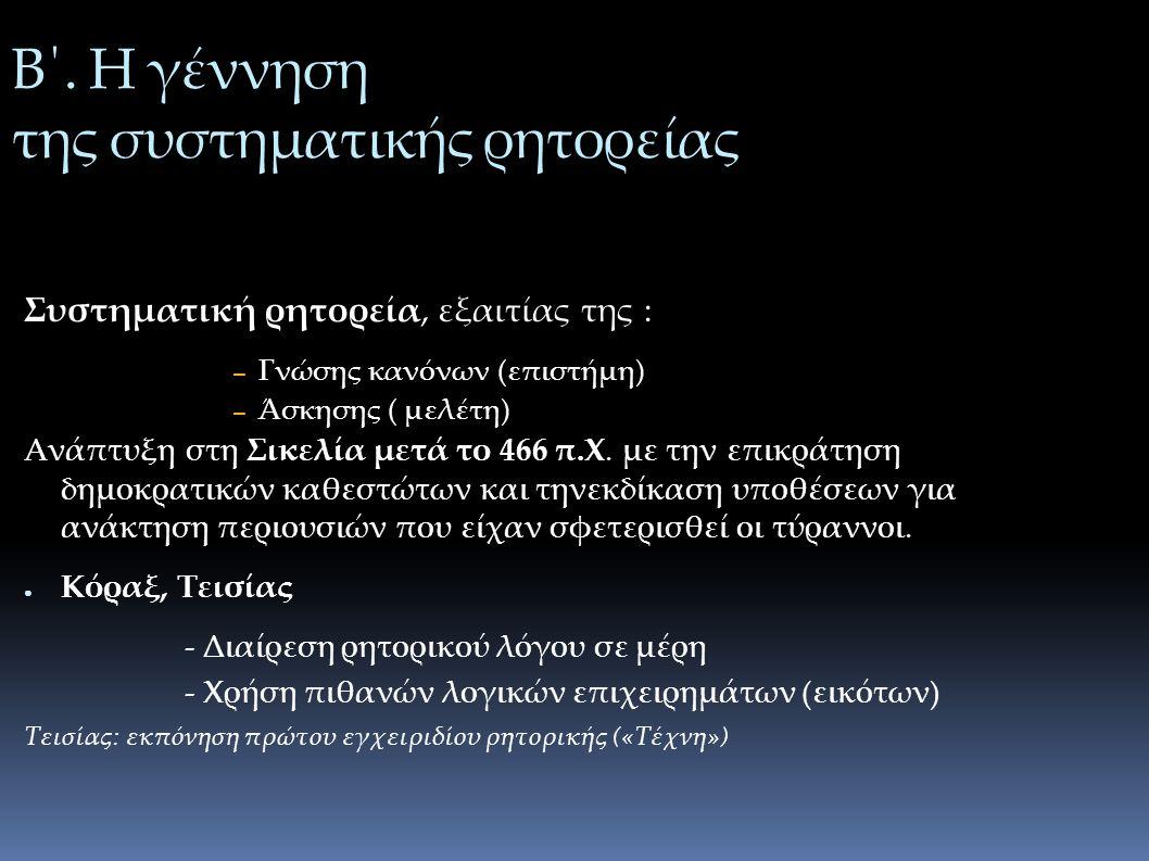Β΄. Η γέννηση της συστηματικής ρητορείας Συστηματική ρητορεία, εξαιτίας της : – Γνώσης κανόνων (επιστήμη) – Άσκησης ( μελέτη) Ανάπτυξη στη Σικελία μετ